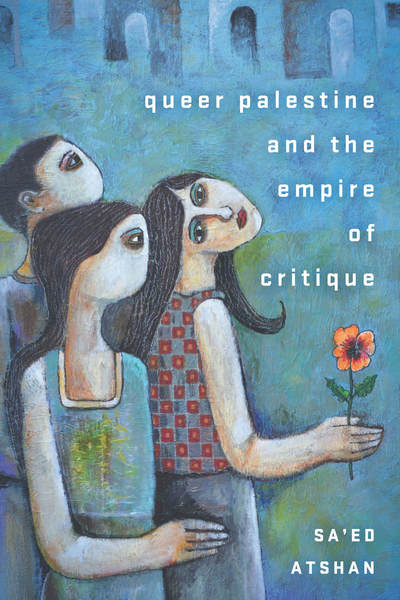 The cover of the book, Queer Palestine and the Empire of Critique. The image shows three people, one of whom is holding a flower.